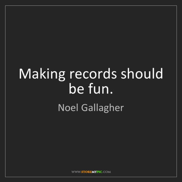 Noel Gallagher: Making records should be fun.
