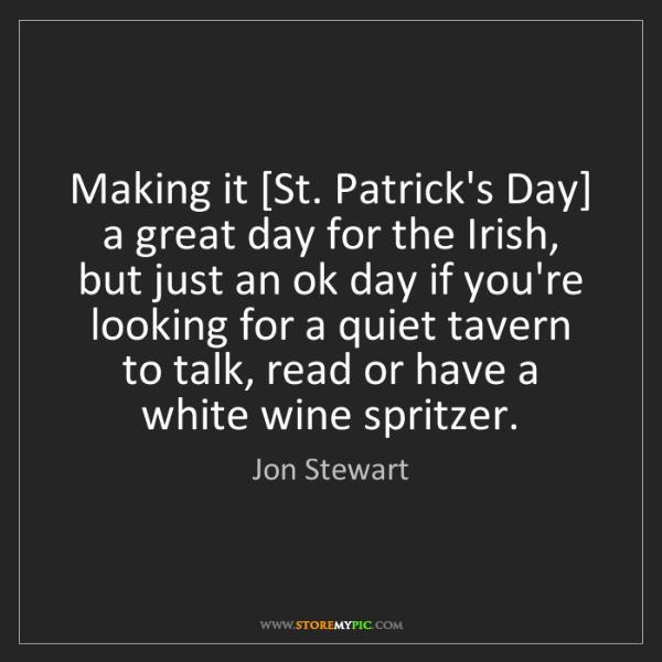 Jon Stewart: Making it [St. Patrick's Day] a great day for the Irish,...