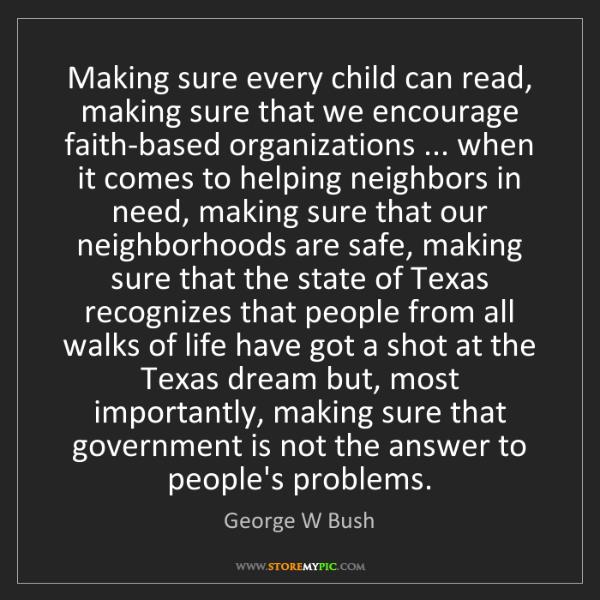 George W Bush: Making sure every child can read, making sure that we...