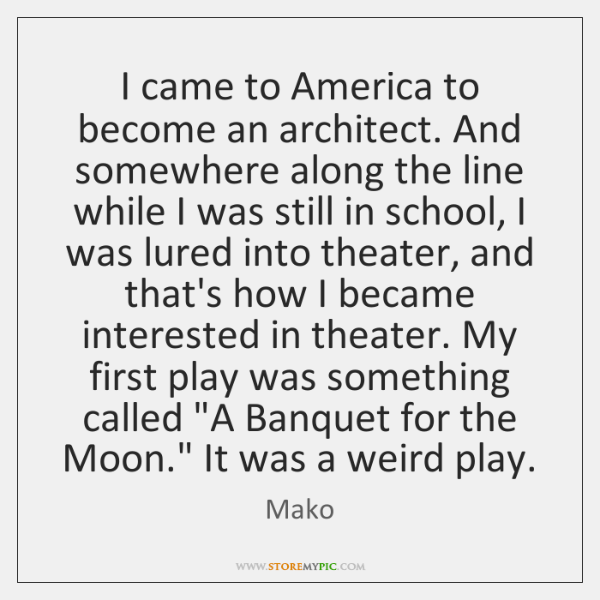 I came to America to become an architect. And somewhere along the ...