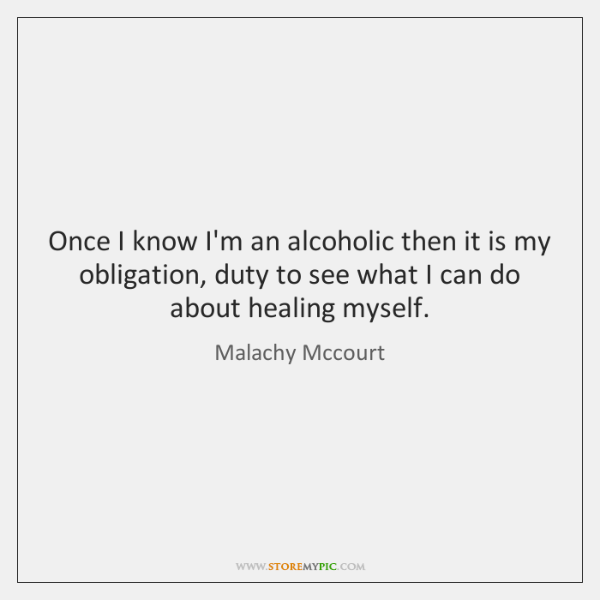 Once I know I'm an alcoholic then it is my obligation, duty ...