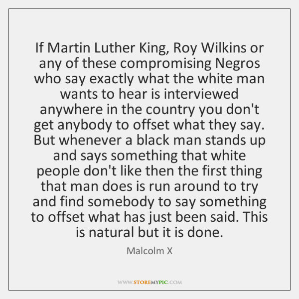 If Martin Luther King, Roy Wilkins or any of these compromising Negros ...