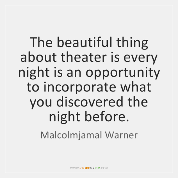 The beautiful thing about theater is every night is an opportunity to ...