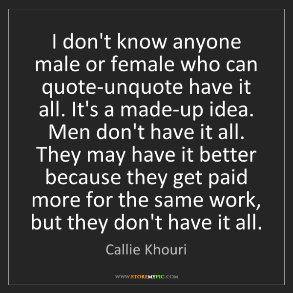 Callie Khouri: I don't know anyone male or female who can quote-unquote...