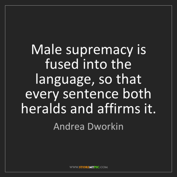 Andrea Dworkin: Male supremacy is fused into the language, so that every...