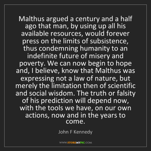 John F Kennedy: Malthus argued a century and a half ago that man, by...