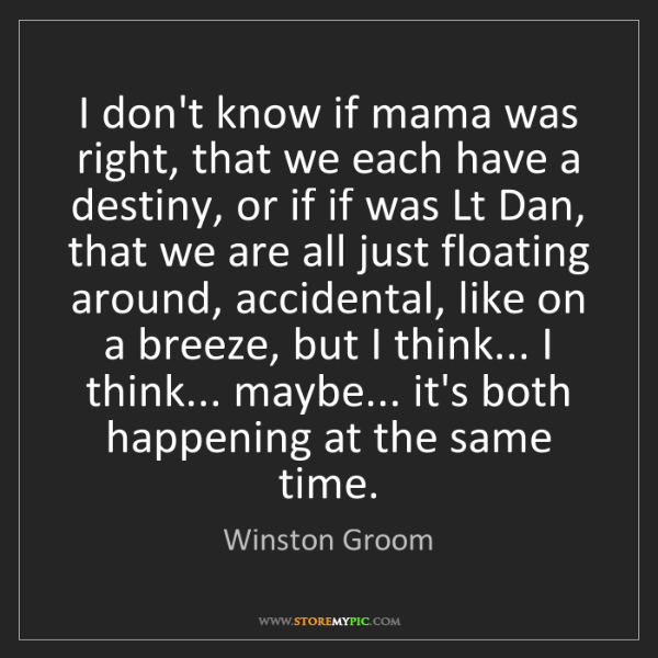 Winston Groom: I don't know if mama was right, that we each have a destiny,...