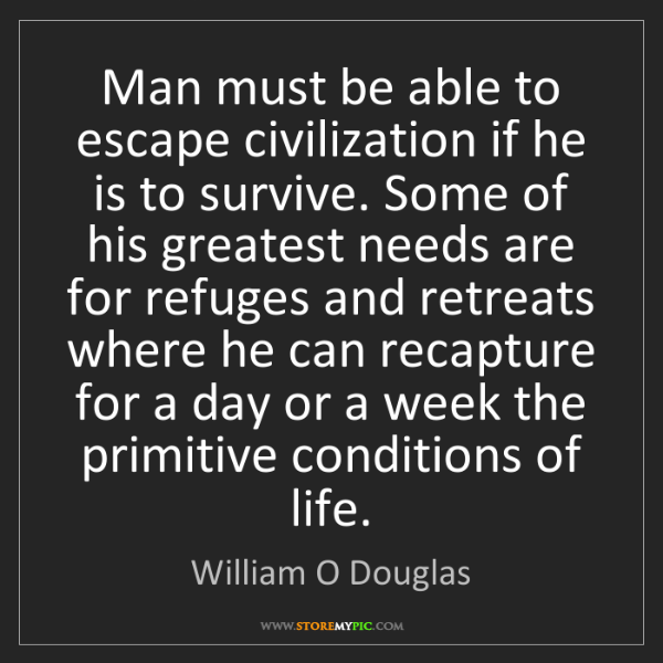 William O Douglas: Man must be able to escape civilization if he is to survive....