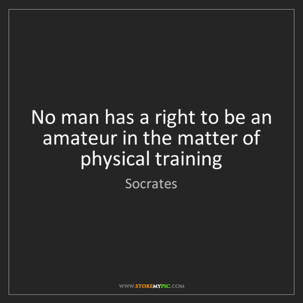 Socrates: No man has a right to be an amateur in the matter of...