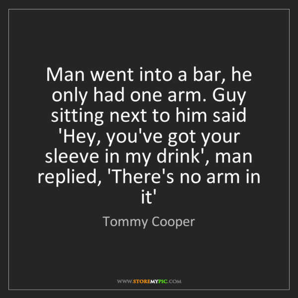 Tommy Cooper: Man went into a bar, he only had one arm. Guy sitting...