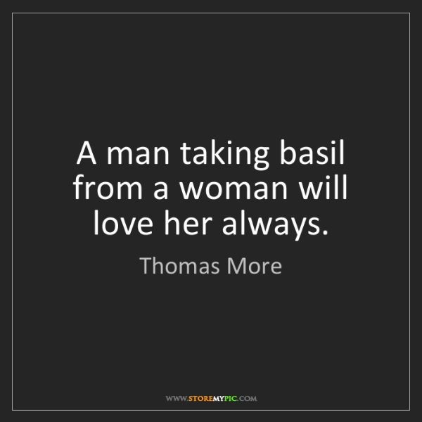Thomas More: A man taking basil from a woman will love her always.