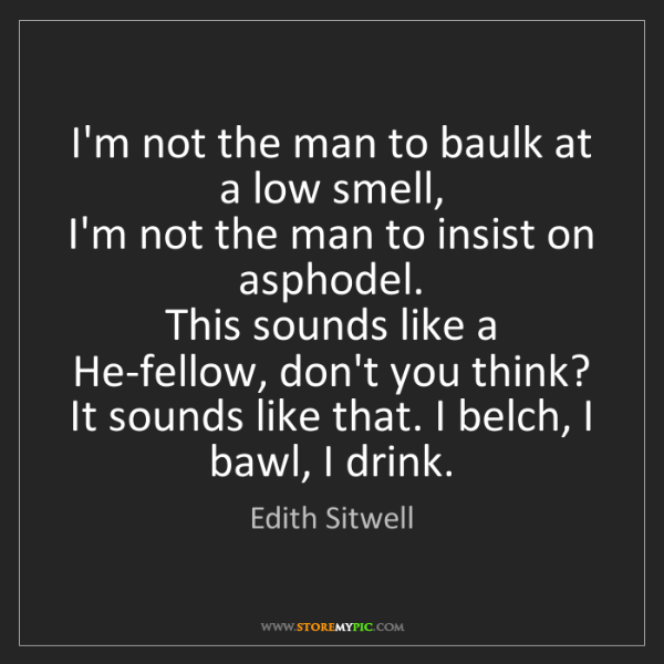 Edith Sitwell: I'm not the man to baulk at a low smell,   I'm not the...