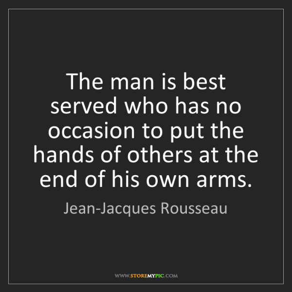 Jean-Jacques Rousseau: The man is best served who has no occasion to put the...