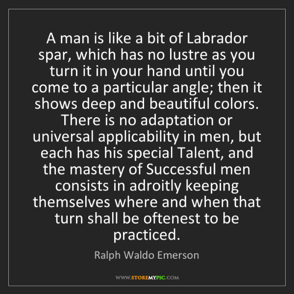 Ralph Waldo Emerson: A man is like a bit of Labrador spar, which has no lustre...
