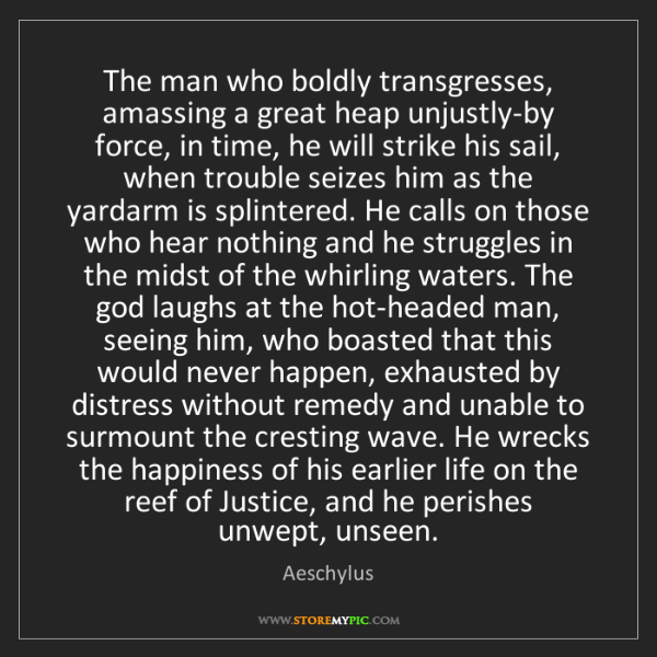 Aeschylus: The man who boldly transgresses, amassing a great heap...