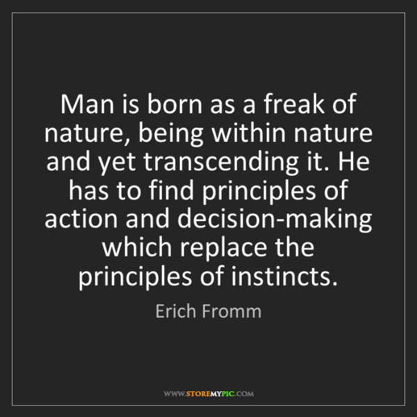 Erich Fromm: Man is born as a freak of nature, being within nature...