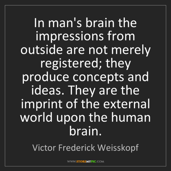 Victor Frederick Weisskopf: In man's brain the impressions from outside are not merely...