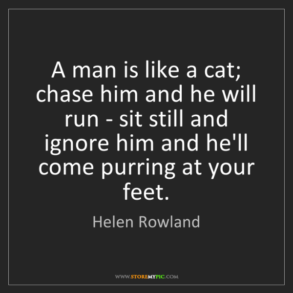 Helen Rowland: A man is like a cat; chase him and he will run - sit...