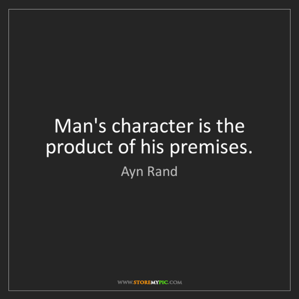Ayn Rand: Man's character is the product of his premises.