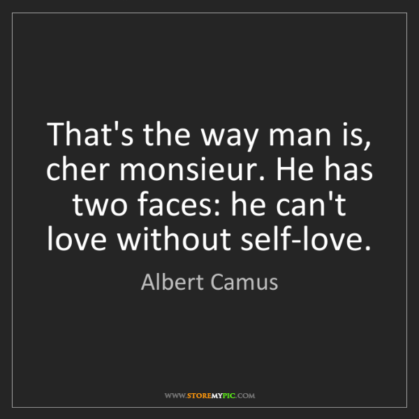 Albert Camus: That's the way man is, cher monsieur. He has two faces:...