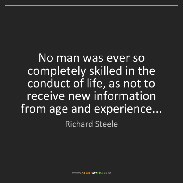 Richard Steele: No man was ever so completely skilled in the conduct...