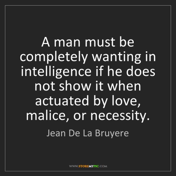 Jean De La Bruyere: A man must be completely wanting in intelligence if he...