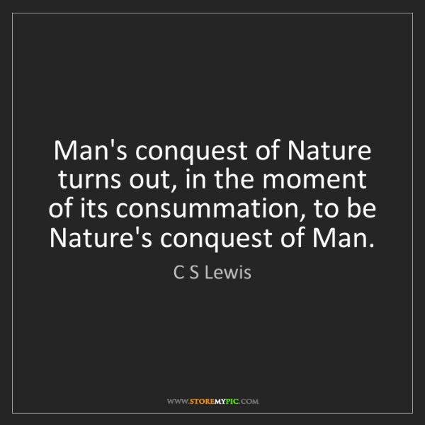 C S Lewis: Man's conquest of Nature turns out, in the moment of...