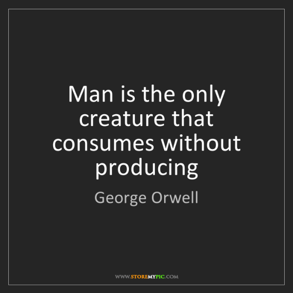 George Orwell: Man is the only creature that consumes without producing