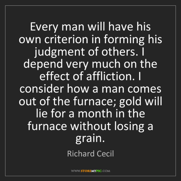Richard Cecil: Every man will have his own criterion in forming his...