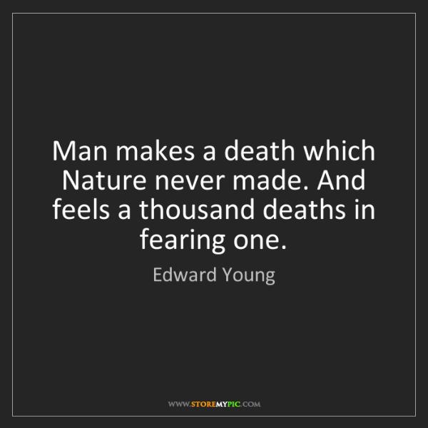Edward Young: Man makes a death which Nature never made. And feels...