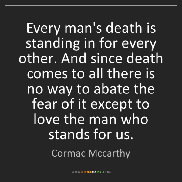 Cormac Mccarthy: Every man's death is standing in for every other. And...