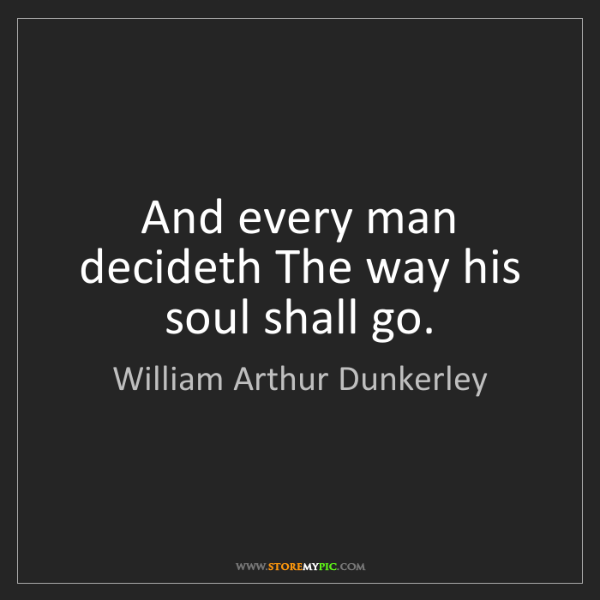 William Arthur Dunkerley: And every man decideth The way his soul shall go.