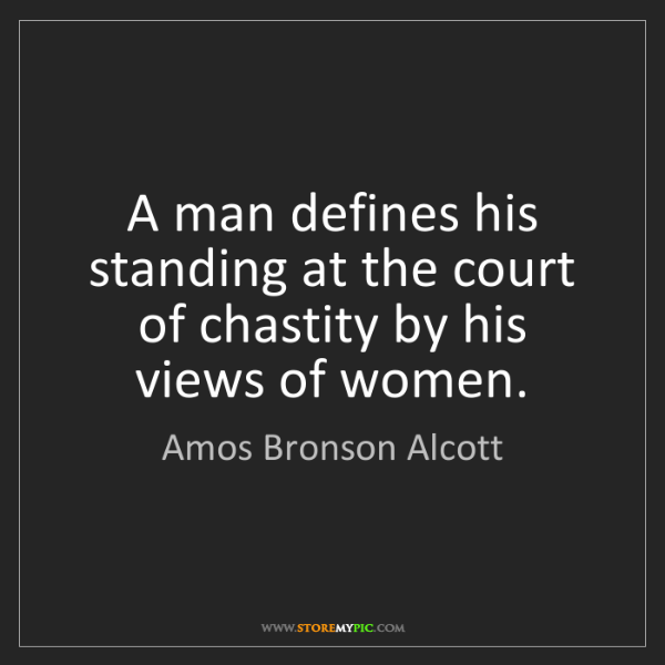 Amos Bronson Alcott: A man defines his standing at the court of chastity by...