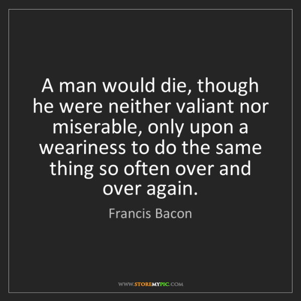 Francis Bacon: A man would die, though he were neither valiant nor miserable,...