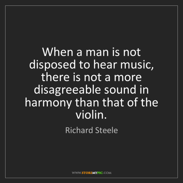 Richard Steele: When a man is not disposed to hear music, there is not...