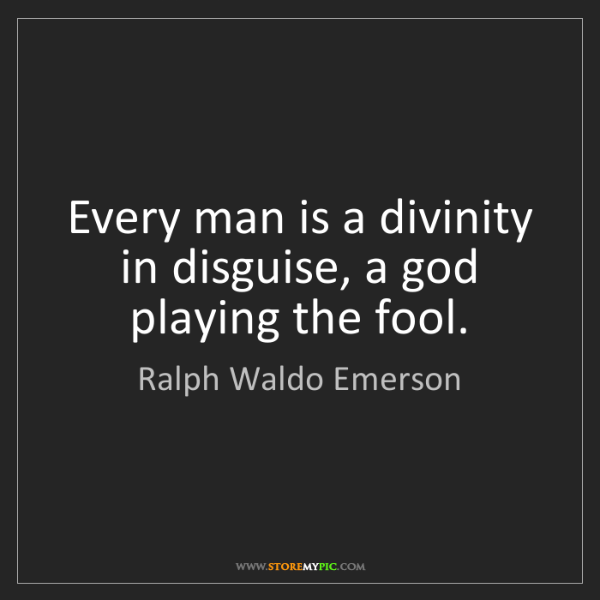 Ralph Waldo Emerson: Every man is a divinity in disguise, a god playing the...