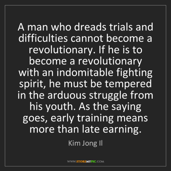 Kim Jong Il: A man who dreads trials and difficulties cannot become...