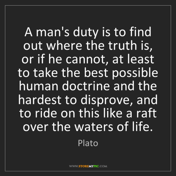 Plato: A man's duty is to find out where the truth is, or if...