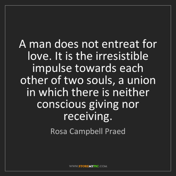 Rosa Campbell Praed: A man does not entreat for love. It is the irresistible...