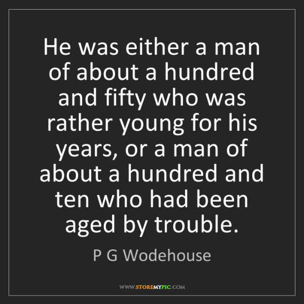 P G Wodehouse: He was either a man of about a hundred and fifty who...