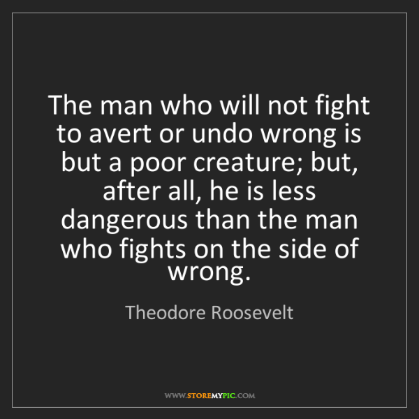 Theodore Roosevelt: The man who will not fight to avert or undo wrong is...