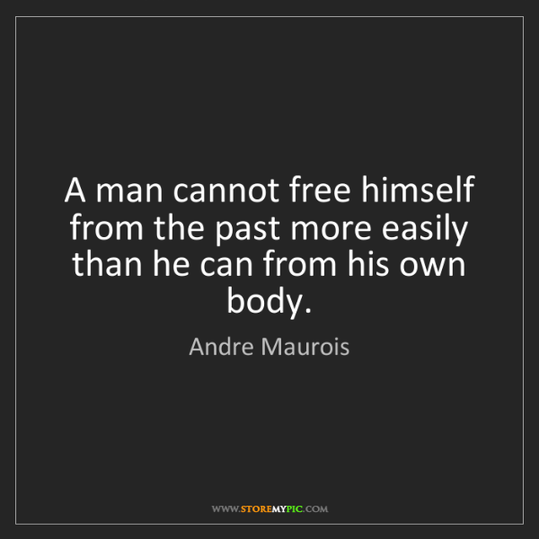 Andre Maurois: A man cannot free himself from the past more easily than...