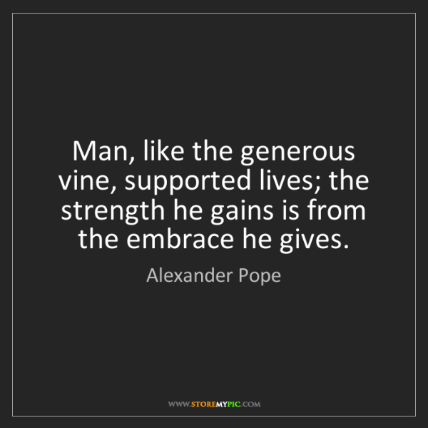 Alexander Pope: Man, like the generous vine, supported lives; the strength...