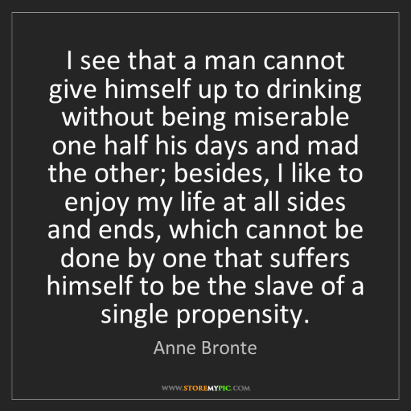 Anne Bronte: I see that a man cannot give himself up to drinking without...