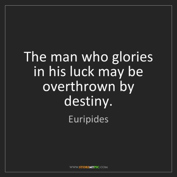 Euripides: The man who glories in his luck may be overthrown by...