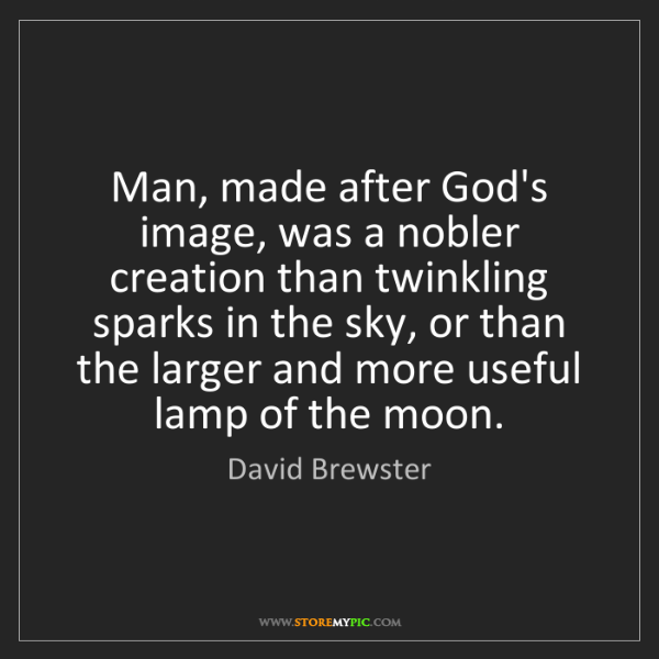 David Brewster: Man, made after God's image, was a nobler creation than...