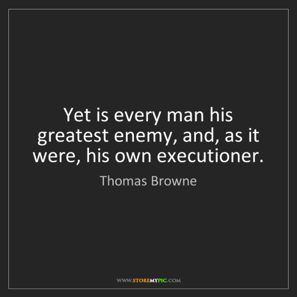 Thomas Browne: Yet is every man his greatest enemy, and, as it were,...