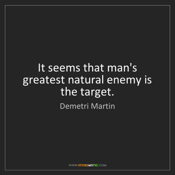 Demetri Martin: It seems that man's greatest natural enemy is the target.