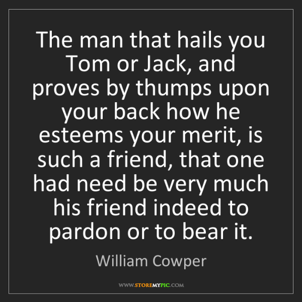 William Cowper: The man that hails you Tom or Jack, and proves by thumps...