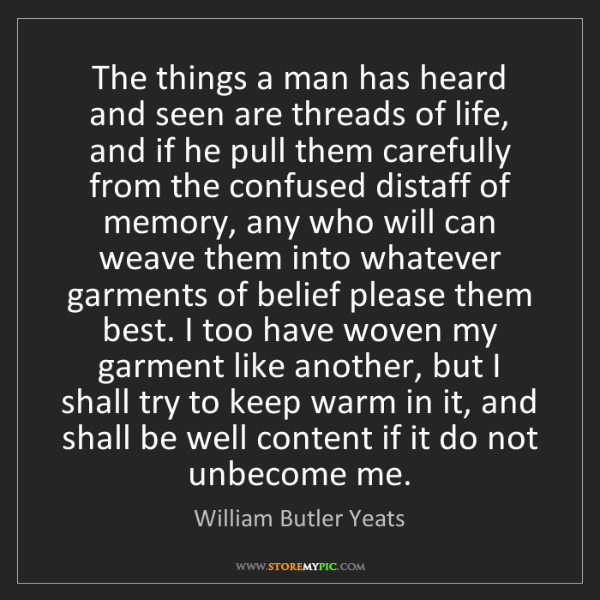 William Butler Yeats: The things a man has heard and seen are threads of life,...